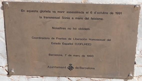 Una placa conmemorativa que dice: En esta glorieta murió asesinada el 6 de octubre de 1991 la transexual Sonia a manos del fascismo. Nosotros no olvidamos. Coordinadora de Frentes de Liberacion Homosexual del Estado Español COFLHEE. Barcelona 7 de marzo de 1993. Ayuntamiento de barcelona