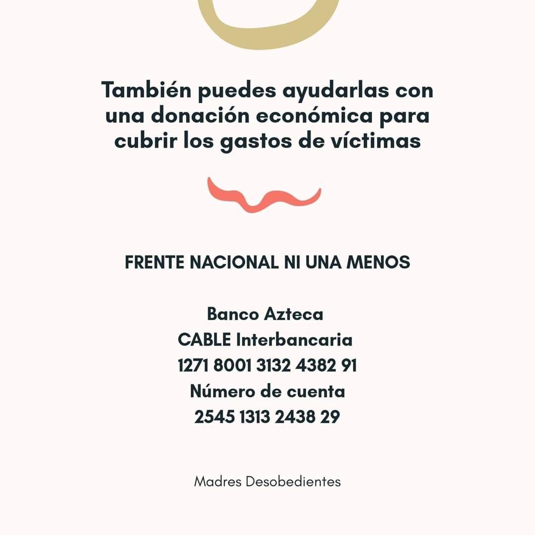 También puedes ayudarlas con una donación económica para cubrir los gastos de víctimas. FRENTE NACIONAL NI UNA MENOS: Banco Azteca, CABLE Interbancaria 1271 8001 3132 4382 91 Número de Cuenta: 2545 1313 2438 29 MADRES DESOBEDIENTES
