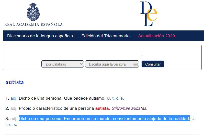 """Imagen de la página web de la RAE en la que aparece la definición de """"autista"""" y resaltada en azul la definición capacitista: """"Dicho de una persona: Encerrada en su mundo, conscientemente alejada de la realidad"""""""